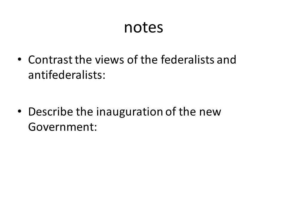 notes Contrast the views of the federalists and antifederalists: