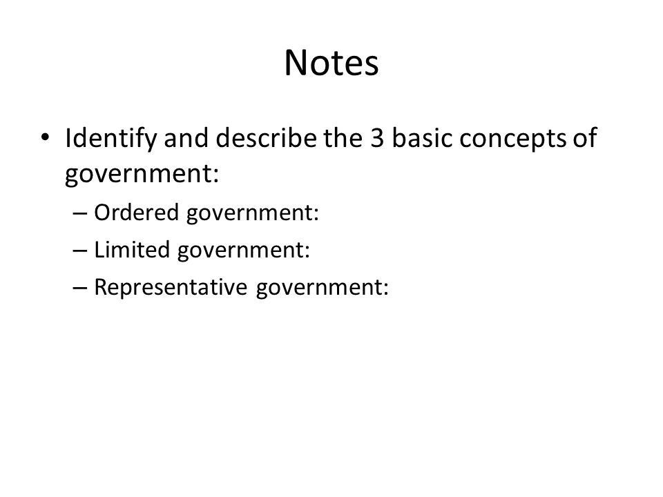 Notes Identify and describe the 3 basic concepts of government:
