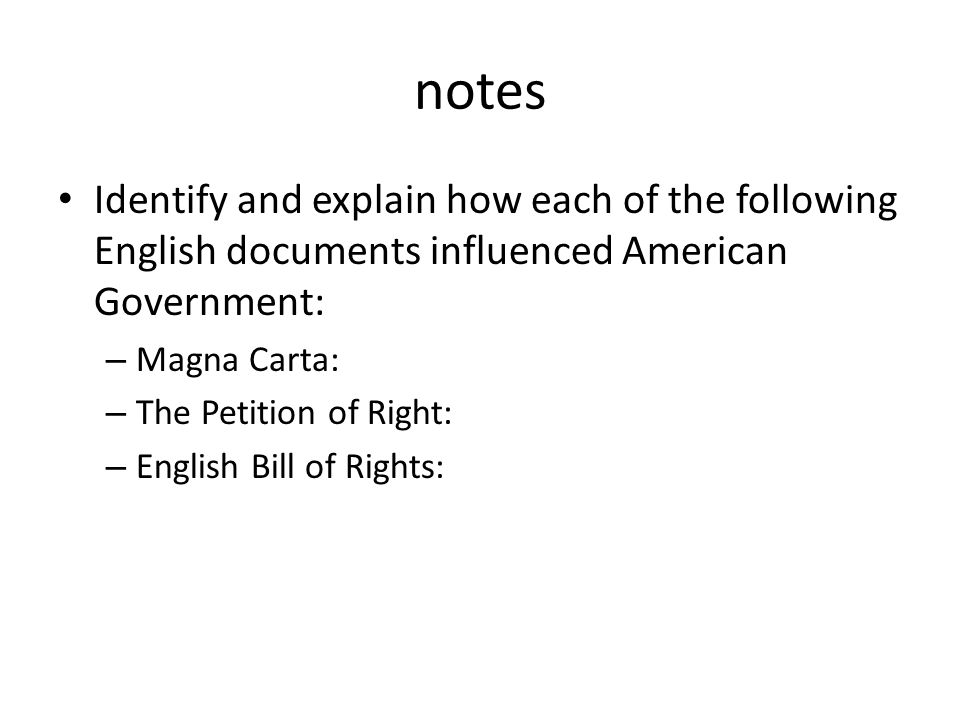notes Identify and explain how each of the following English documents influenced American Government: