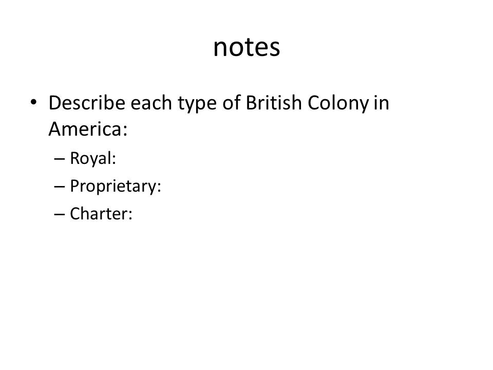 notes Describe each type of British Colony in America: Royal: