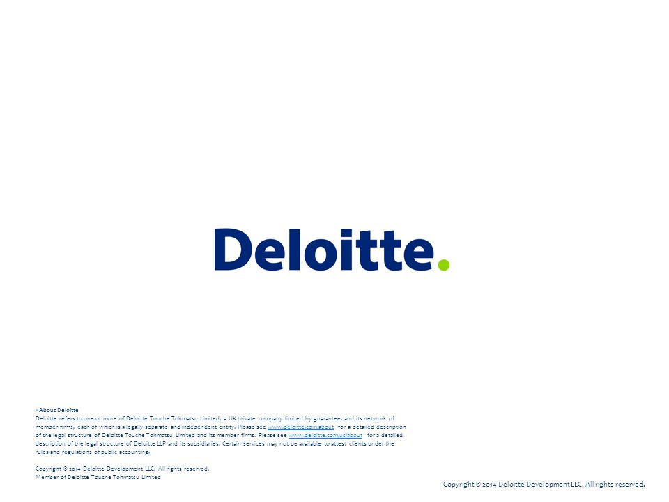 About Deloitte Deloitte refers to one or more of Deloitte Touche Tohmatsu Limited, a UK private company limited by guarantee, and its network of member firms, each of which is a legally separate and independent entity. Please see www.deloitte.com/about for a detailed description of the legal structure of Deloitte Touche Tohmatsu Limited and its member firms. Please see www.deloitte.com/us/about for a detailed description of the legal structure of Deloitte LLP and its subsidiaries. Certain services may not be available to attest clients under the rules and regulations of public accounting. Copyright © 2014 Deloitte Development LLC. All rights reserved. Member of Deloitte Touche Tohmatsu Limited