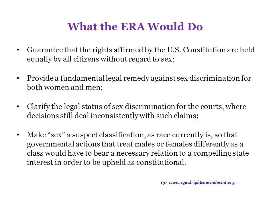 What the ERA Would Do Guarantee that the rights affirmed by the U.S. Constitution are held equally by all citizens without regard to sex;