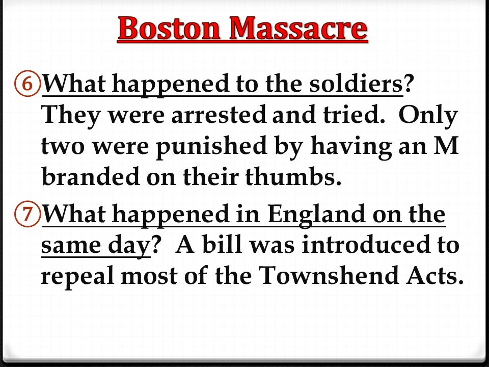 Boston Massacre What happened to the soldiers They were arrested and tried. Only two were punished by having an M branded on their thumbs.