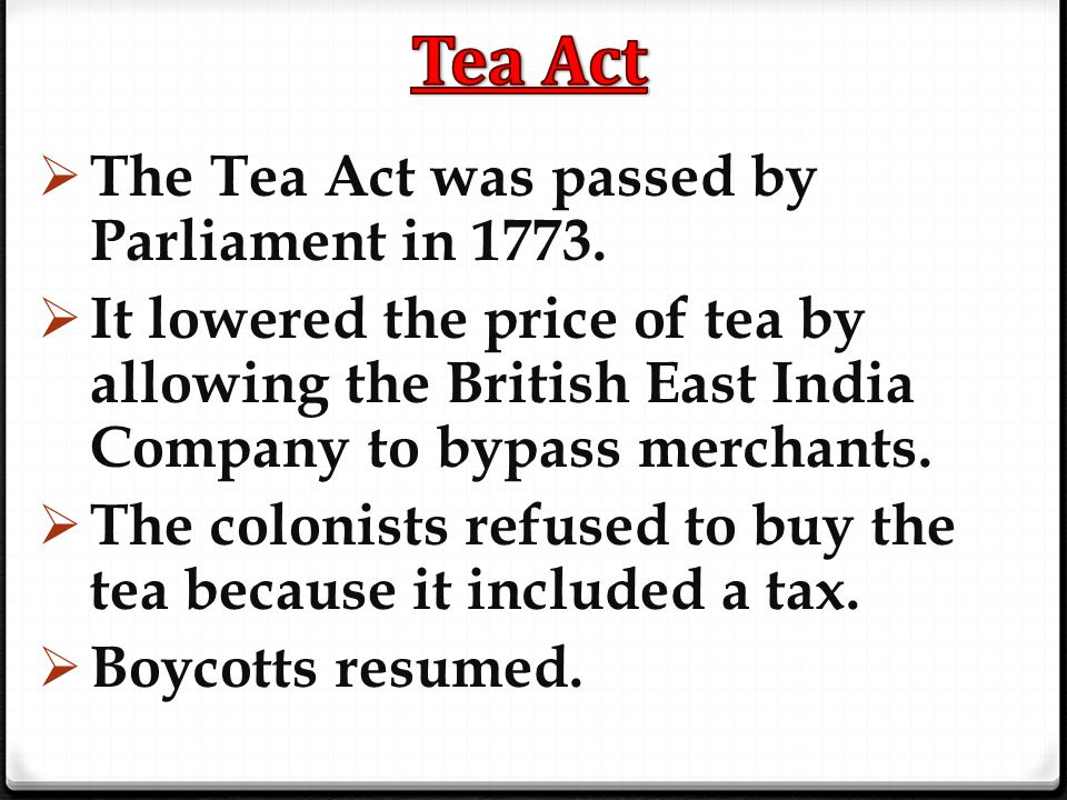 Tea Act The Tea Act was passed by Parliament in 1773.