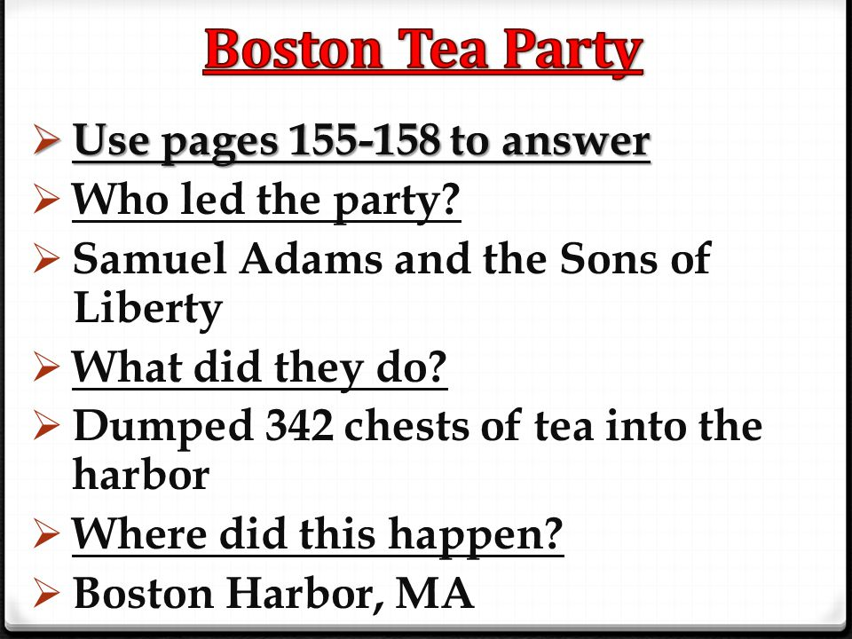 Boston Tea Party Use pages 155-158 to answer Who led the party