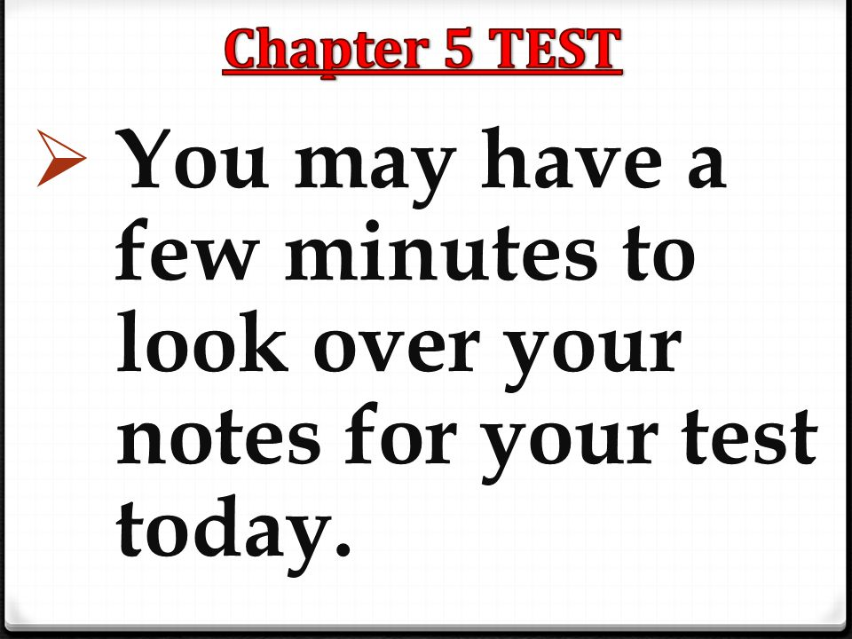 Chapter 5 TEST You may have a few minutes to look over your notes for your test today.