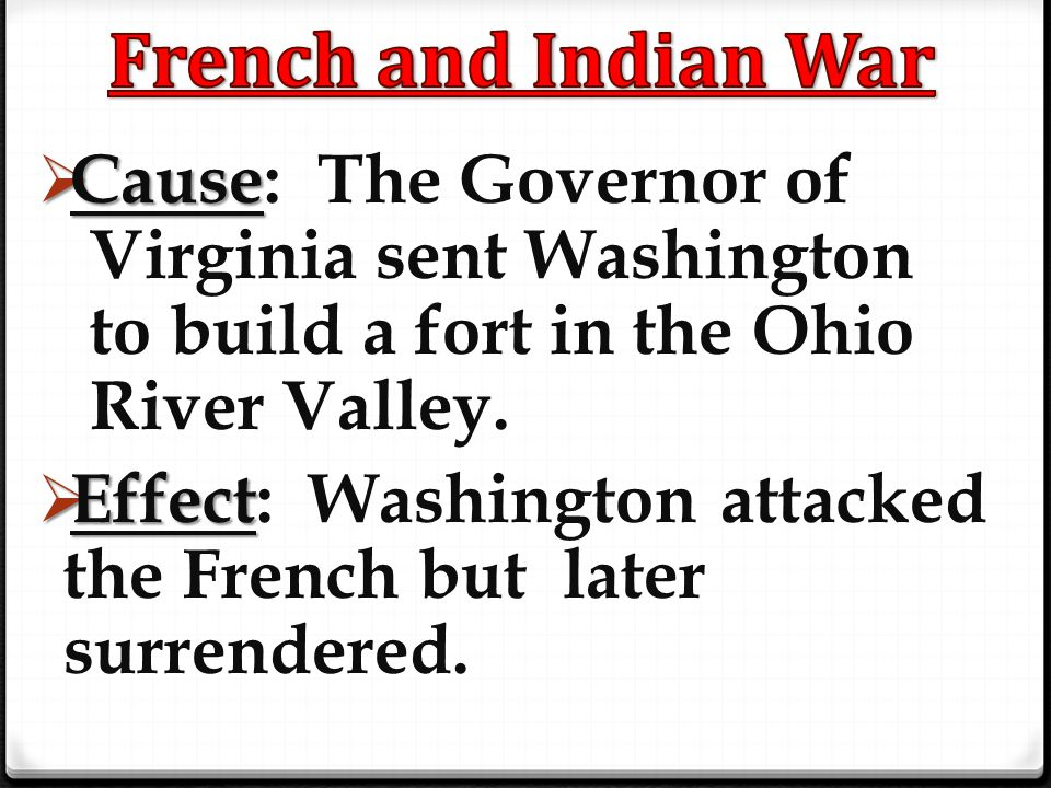 French and Indian War Cause: The Governor of Virginia sent Washington to build a fort in the Ohio River Valley.