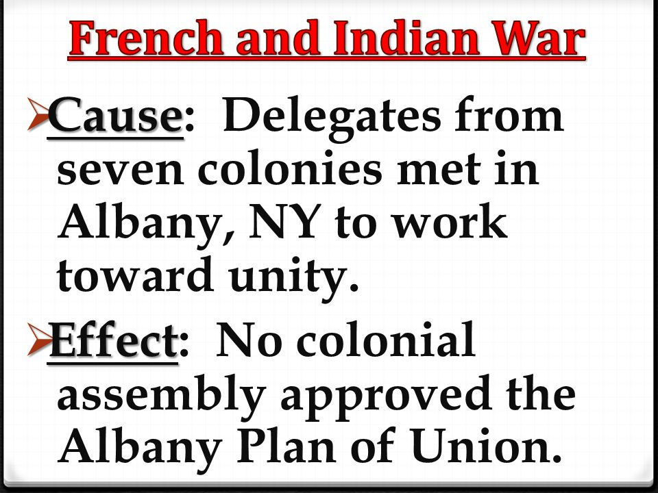 French and Indian War Cause: Delegates from seven colonies met in Albany, NY to work toward unity.