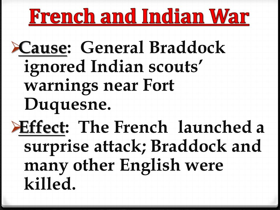 French and Indian War Cause: General Braddock ignored Indian scouts' warnings near Fort Duquesne.