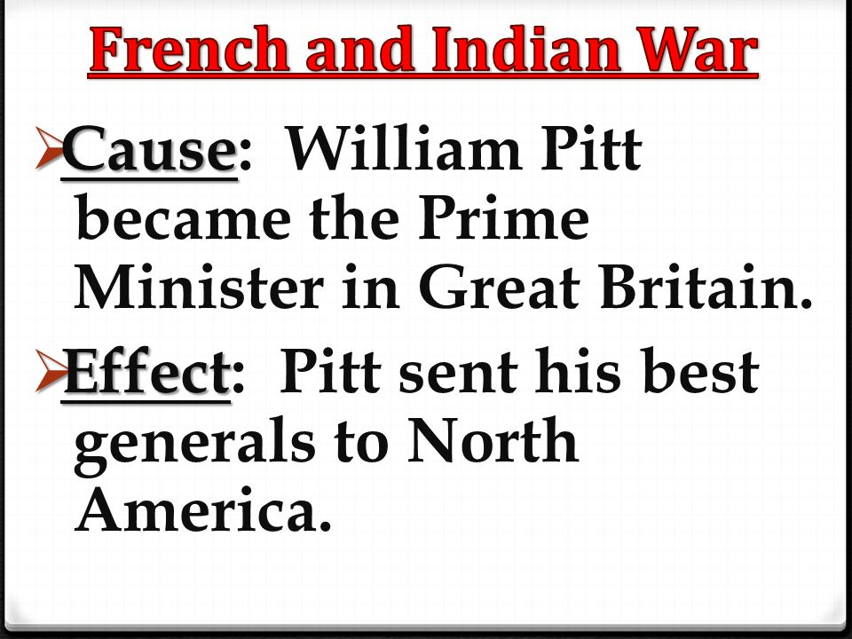 French and Indian War Cause: William Pitt became the Prime Minister in Great Britain.