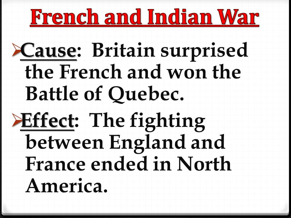 French and Indian War Cause: Britain surprised the French and won the Battle of Quebec.