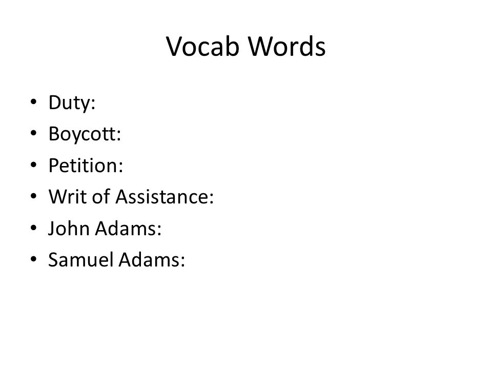 Vocab Words Duty: Boycott: Petition: Writ of Assistance: John Adams:
