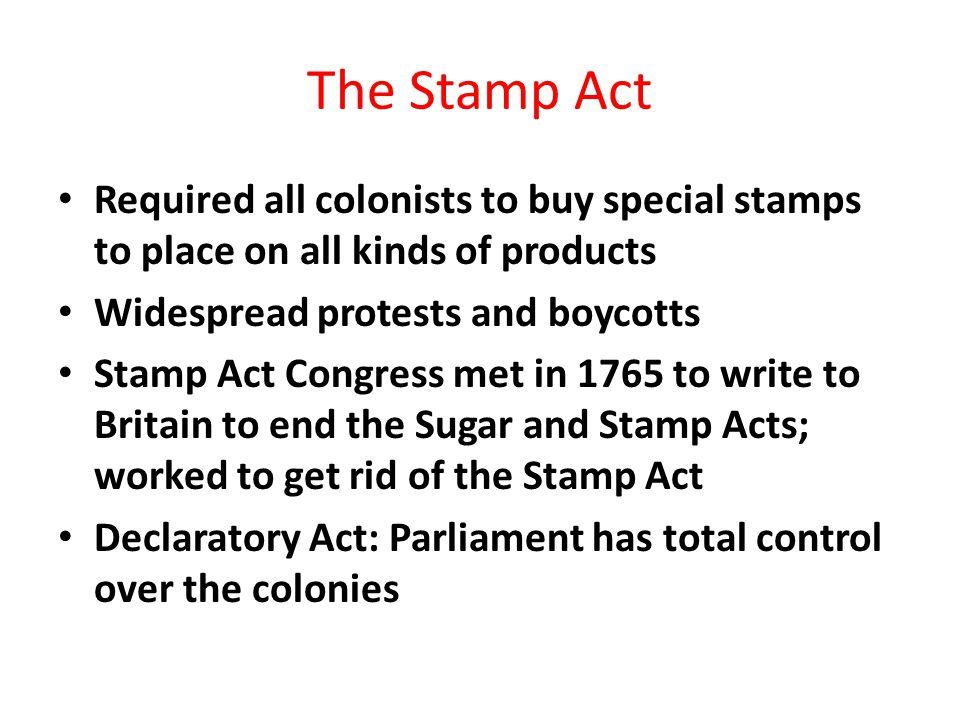 The Stamp Act Required all colonists to buy special stamps to place on all kinds of products. Widespread protests and boycotts.