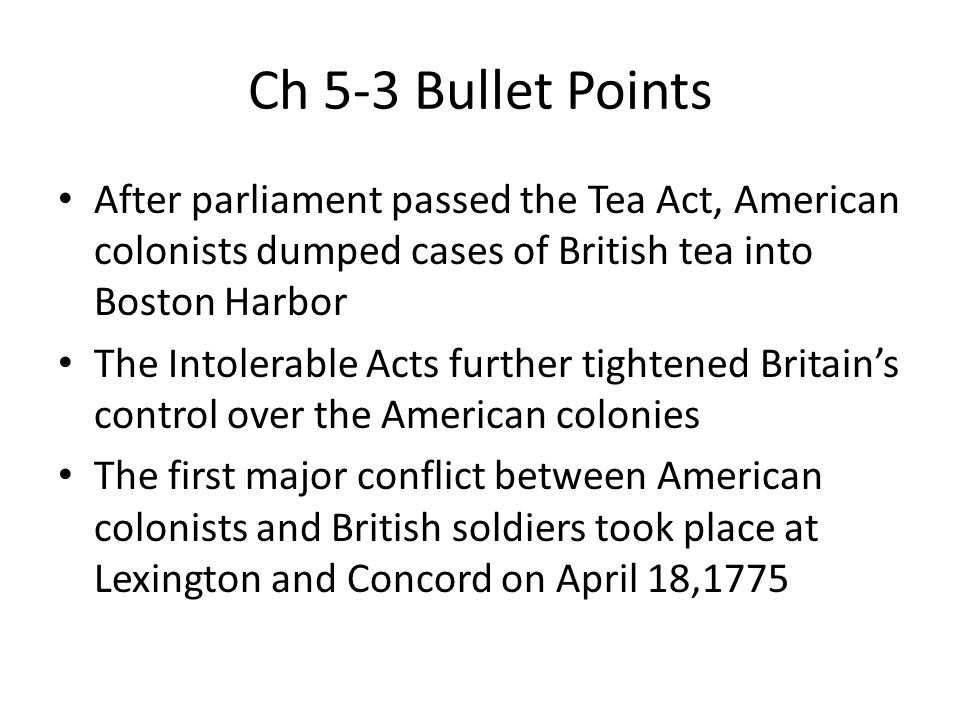 Ch 5-3 Bullet Points After parliament passed the Tea Act, American colonists dumped cases of British tea into Boston Harbor.