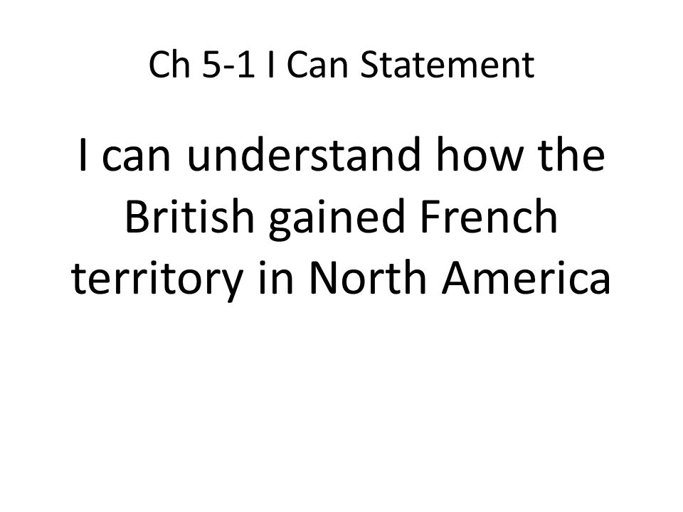 Ch 5-1 I Can Statement I can understand how the British gained French territory in North America