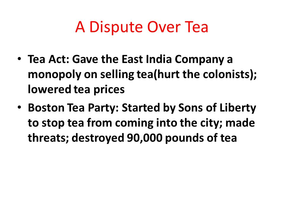A Dispute Over Tea Tea Act: Gave the East India Company a monopoly on selling tea(hurt the colonists); lowered tea prices.