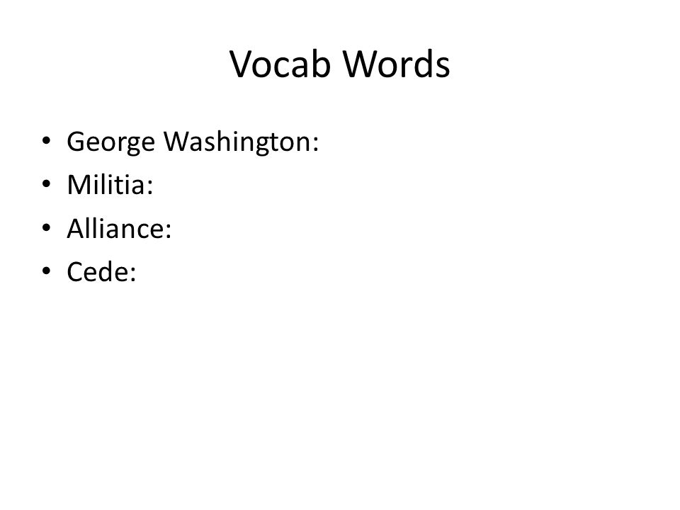 Vocab Words George Washington: Militia: Alliance: Cede:
