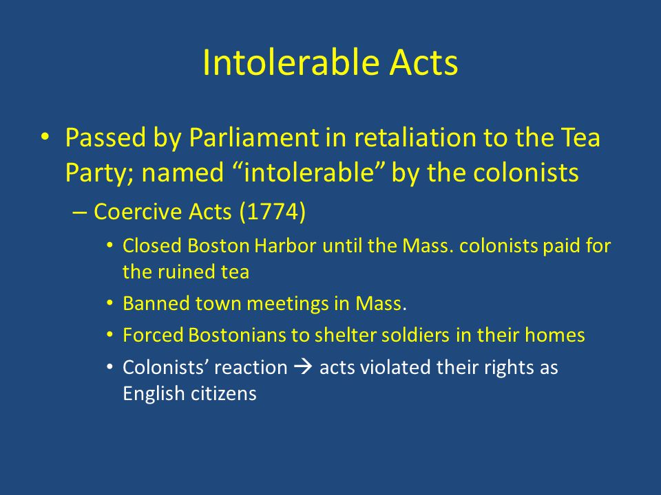 Intolerable Acts Passed by Parliament in retaliation to the Tea Party; named intolerable by the colonists.