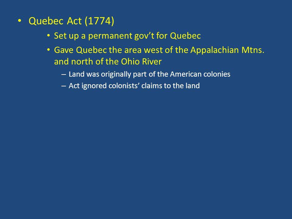 Quebec Act (1774) Set up a permanent gov't for Quebec