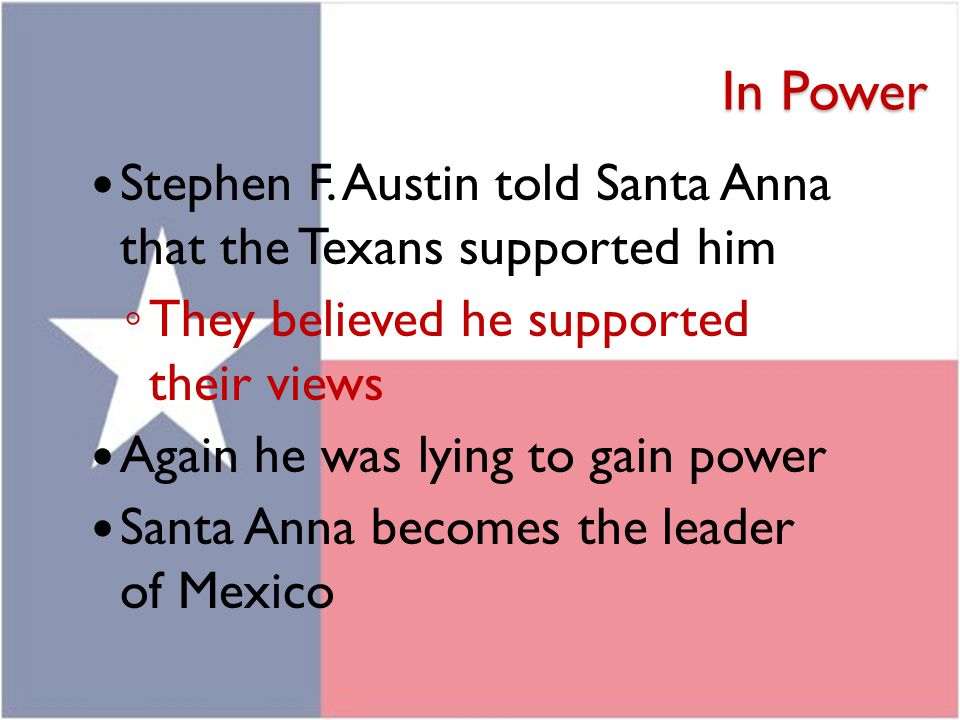 In Power Stephen F. Austin told Santa Anna that the Texans supported him. They believed he supported their views.