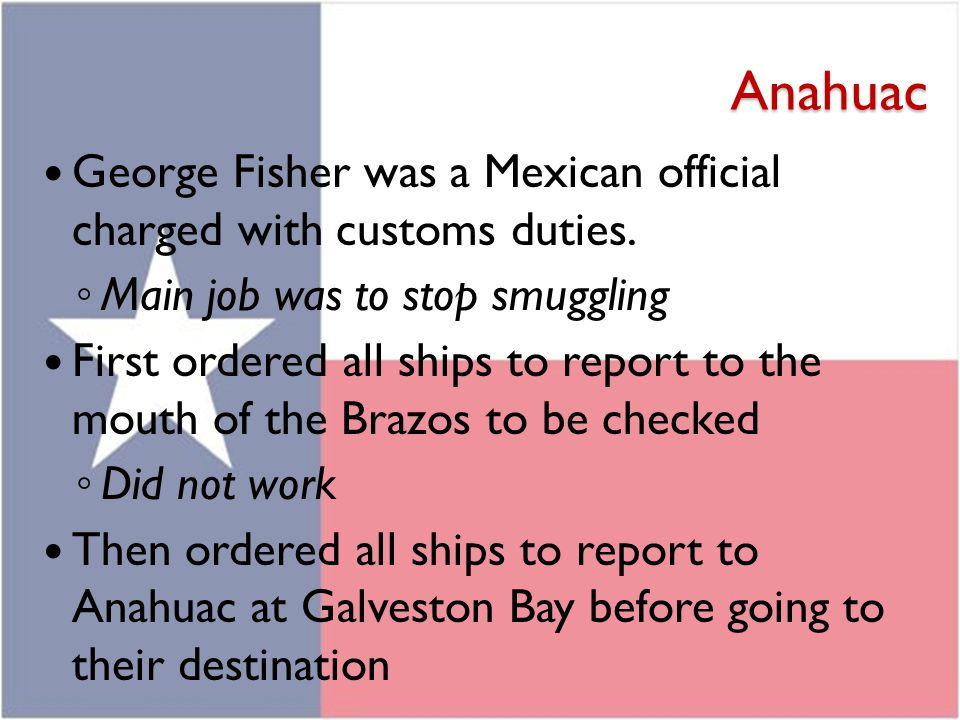 Anahuac George Fisher was a Mexican official charged with customs duties. Main job was to stop smuggling.