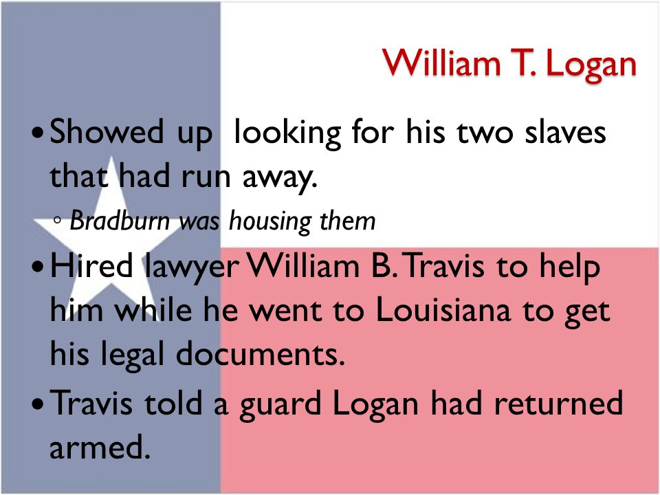 William T. Logan Showed up looking for his two slaves that had run away. Bradburn was housing them.