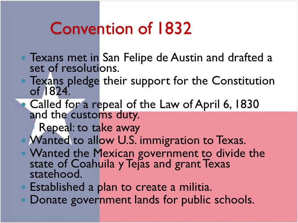 Convention of 1832 Texans met in San Felipe de Austin and drafted a set of resolutions. Texans pledge their support for the Constitution of 1824.