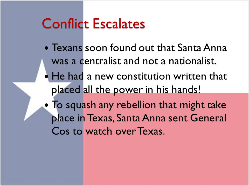 Conflict Escalates Texans soon found out that Santa Anna was a centralist and not a nationalist.
