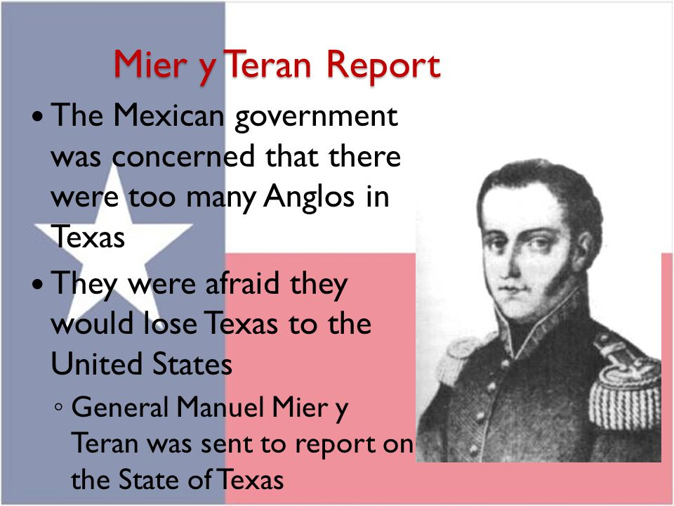 Mier y Teran Report The Mexican government was concerned that there were too many Anglos in Texas.