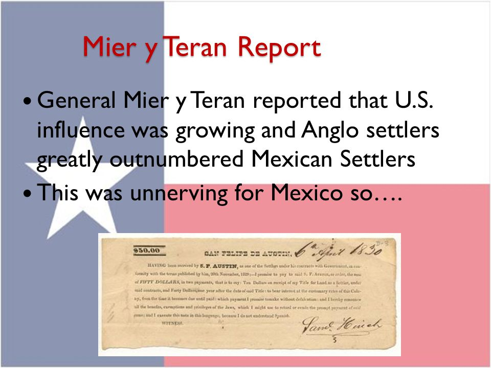 Mier y Teran Report General Mier y Teran reported that U.S. influence was growing and Anglo settlers greatly outnumbered Mexican Settlers.