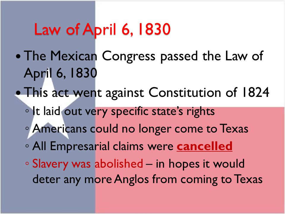 Law of April 6, 1830 The Mexican Congress passed the Law of April 6, 1830. This act went against Constitution of 1824.