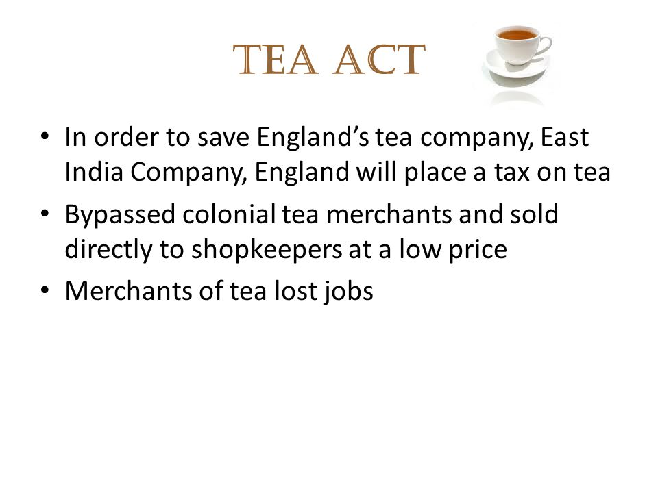 Tea Act In order to save England's tea company, East India Company, England will place a tax on tea.