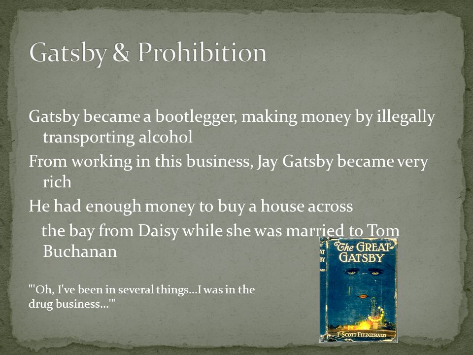 Gatsby & Prohibition Gatsby became a bootlegger, making money by illegally transporting alcohol.