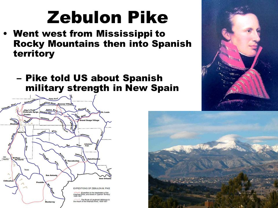 Zebulon Pike Went west from Mississippi to Rocky Mountains then into Spanish territory.