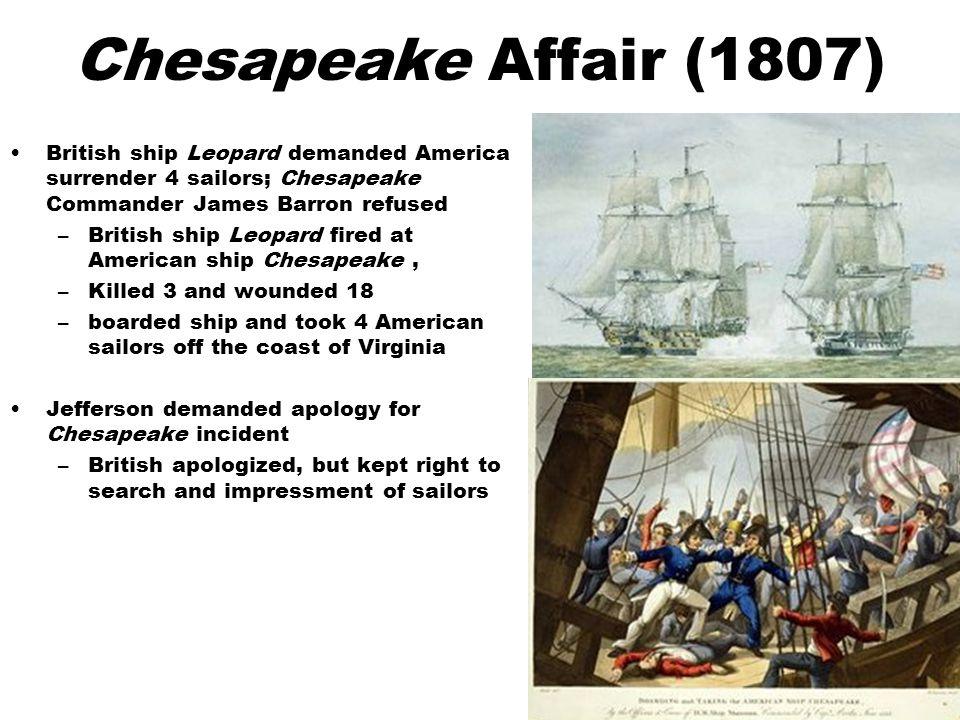 Chesapeake Affair (1807) British ship Leopard demanded America surrender 4 sailors; Chesapeake Commander James Barron refused.