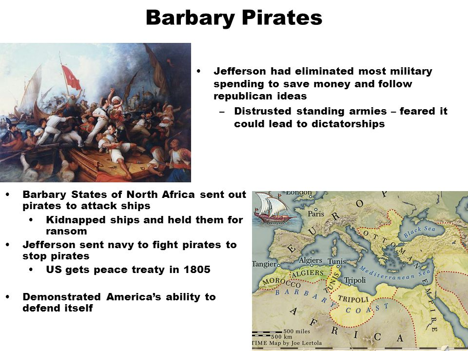 Barbary Pirates Jefferson had eliminated most military spending to save money and follow republican ideas.