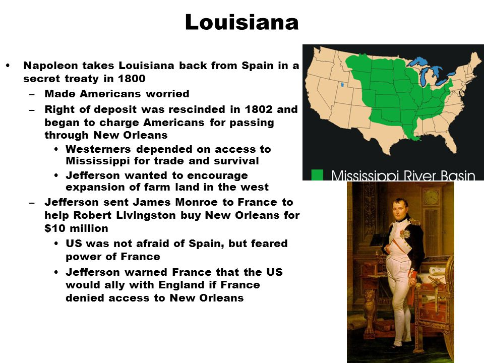 Louisiana Napoleon takes Louisiana back from Spain in a secret treaty in 1800. Made Americans worried.