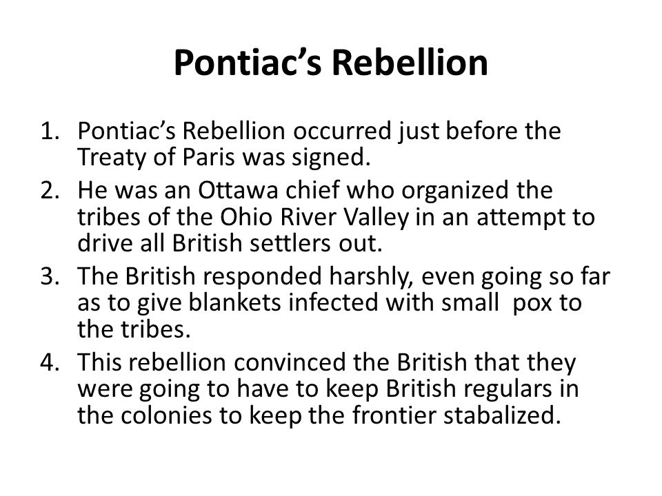 Pontiac's Rebellion Pontiac's Rebellion occurred just before the Treaty of Paris was signed.
