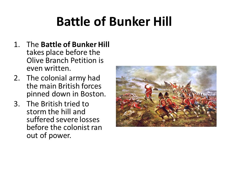 Battle of Bunker Hill The Battle of Bunker Hill takes place before the Olive Branch Petition is even written.
