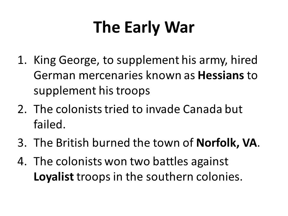 The Early War King George, to supplement his army, hired German mercenaries known as Hessians to supplement his troops.