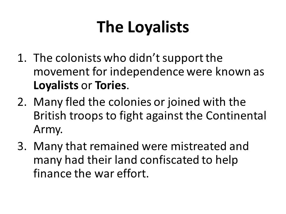 The Loyalists The colonists who didn't support the movement for independence were known as Loyalists or Tories.