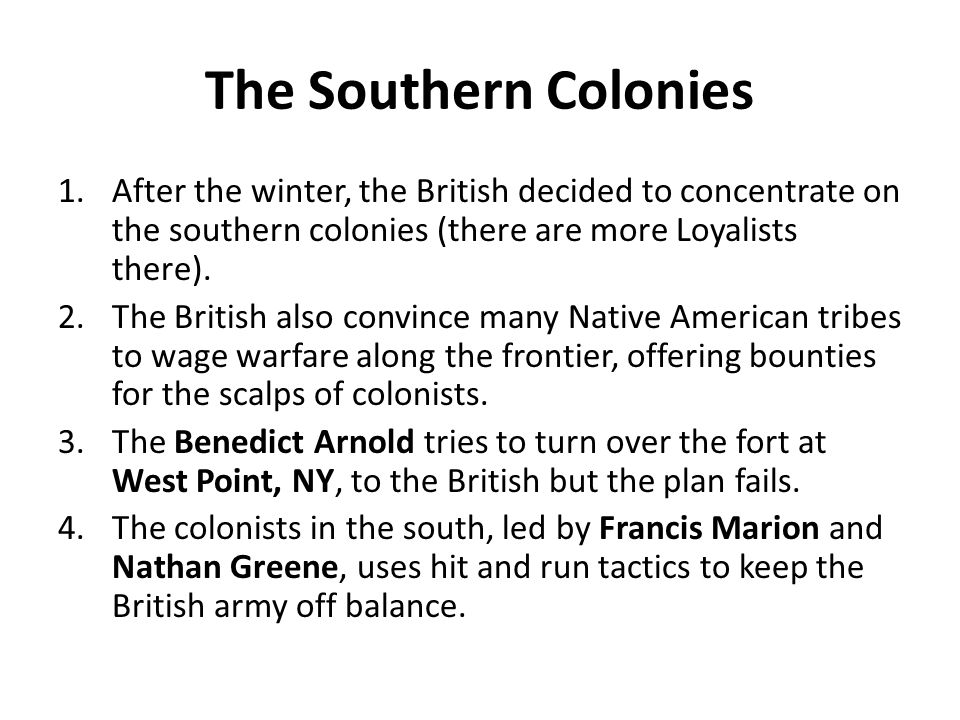 The Southern Colonies After the winter, the British decided to concentrate on the southern colonies (there are more Loyalists there).