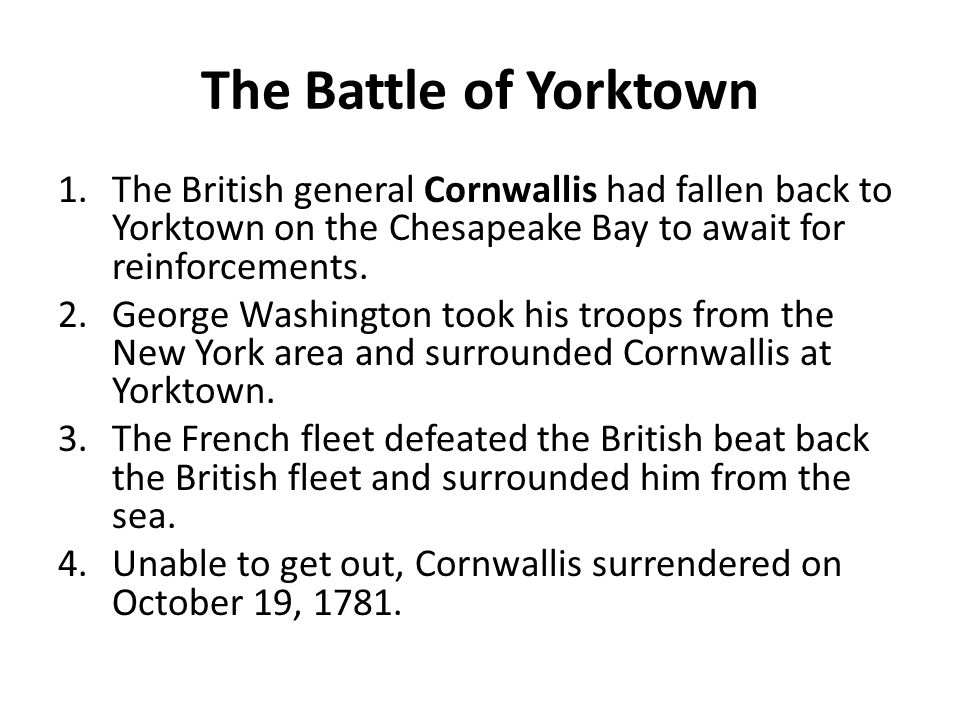The Battle of Yorktown The British general Cornwallis had fallen back to Yorktown on the Chesapeake Bay to await for reinforcements.
