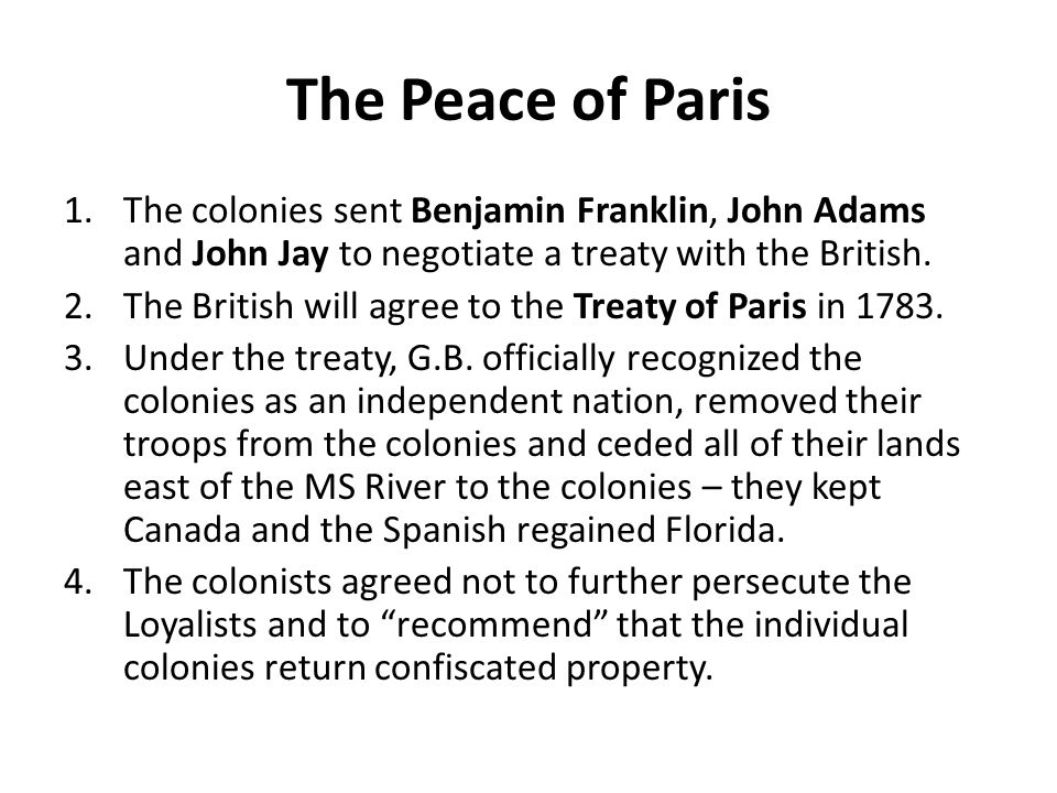 The Peace of Paris The colonies sent Benjamin Franklin, John Adams and John Jay to negotiate a treaty with the British.