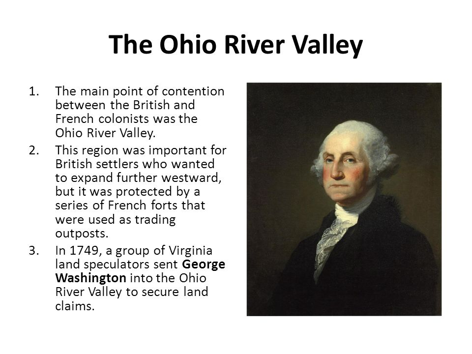 The Ohio River Valley The main point of contention between the British and French colonists was the Ohio River Valley.