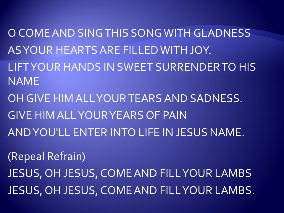 O COME AND SING THIS SONG WITH GLADNESS AS YOUR HEARTS ARE FILLED WITH JOY.