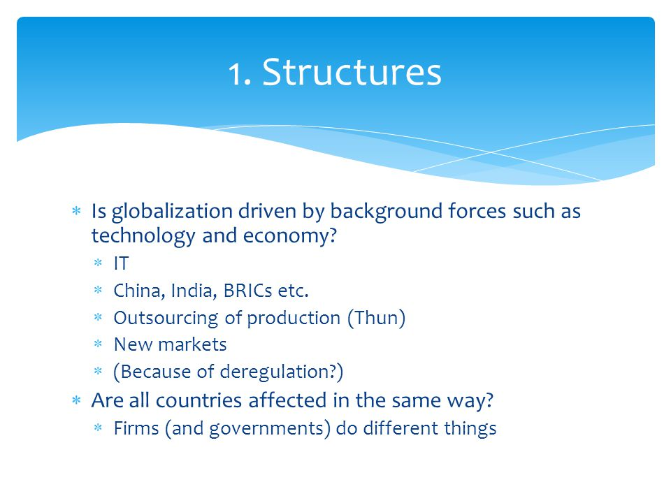 1. Structures Is globalization driven by background forces such as technology and economy IT. China, India, BRICs etc.