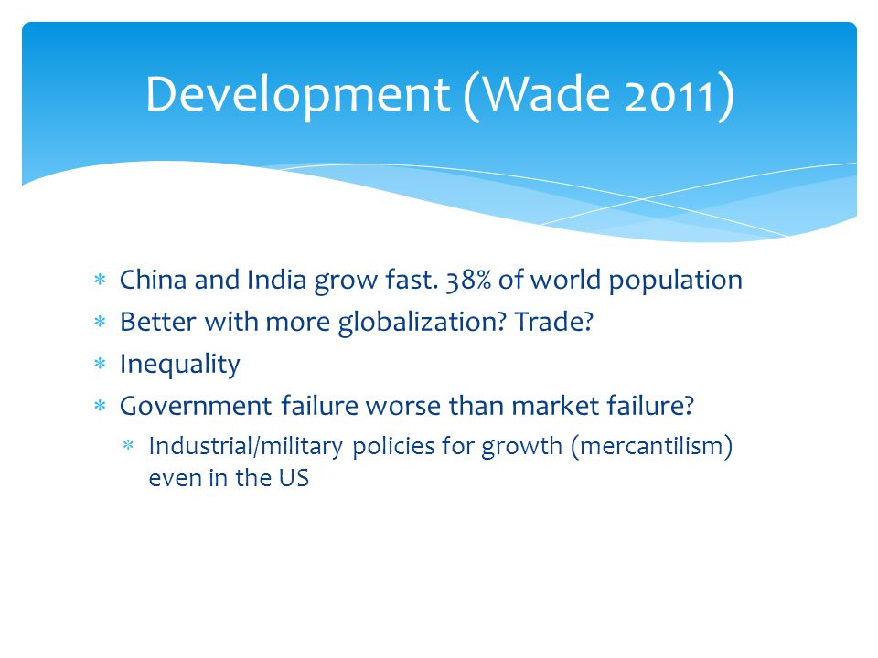 Development (Wade 2011) China and India grow fast. 38% of world population. Better with more globalization Trade
