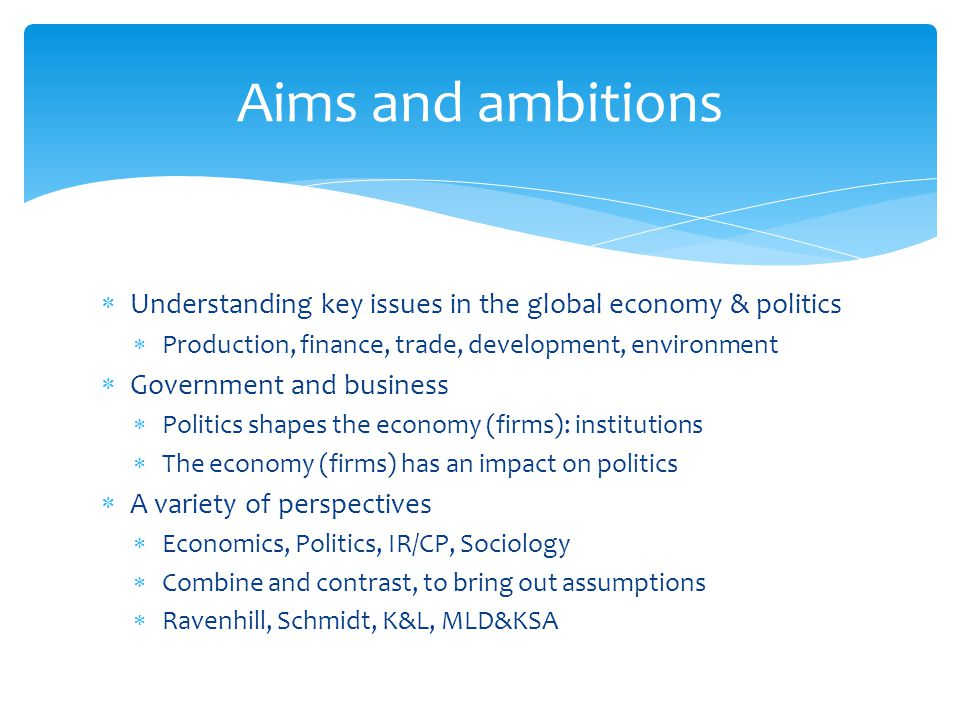 Aims and ambitions Understanding key issues in the global economy & politics. Production, finance, trade, development, environment.