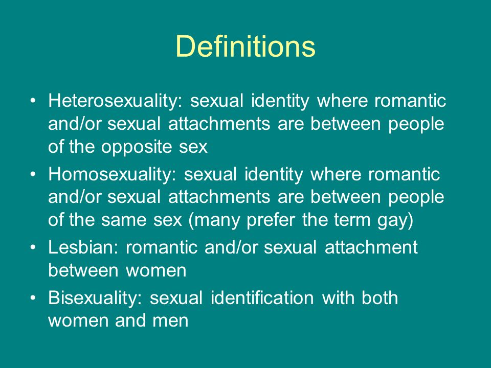 Definitions Heterosexuality: sexual identity where romantic and/or sexual attachments are between people of the opposite sex.
